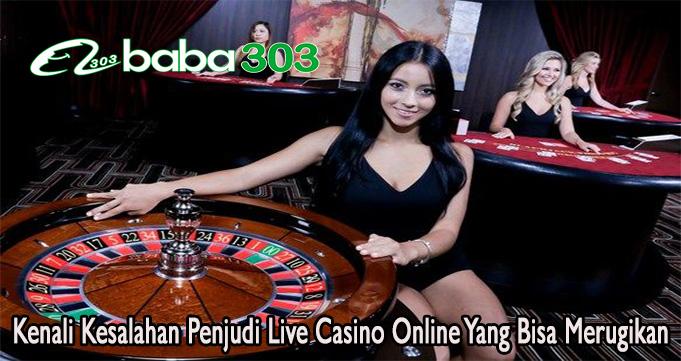 Kenali Kesalahan Penjudi Live Casino Online Yang Bisa Merugikan