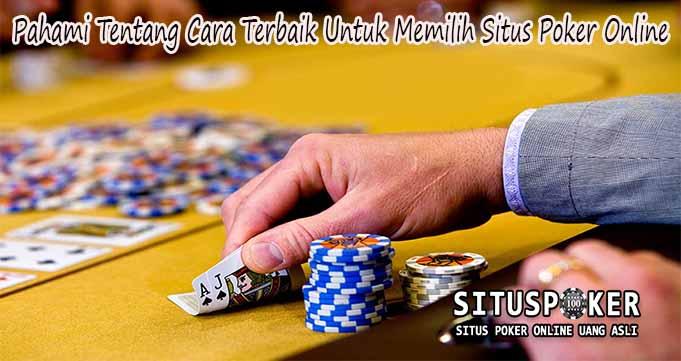 Pahami Tentang Cara Terbaik Untuk Memilih Situs Poker Online